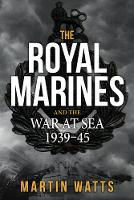The Royal Marines and the War at Sea 1939-45 by Martin Watts