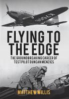Flying to the Edge The Groundbreaking Career of Test Pilot Duncan Menzies by Matthew Willis