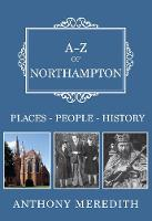 A-Z of Northampton Places-People-History by Anthony Meredith