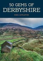 50 Gems of Derbyshire The History & Heritage of the Most Iconic Places by Mike Appleton