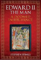 Edward II the Man A Doomed Inheritance by Stephen Spinks