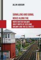 Signalling and Signal Boxes along the North British Railway, Great North of Scotland Railway and the CLC Routes by Allen Jackson
