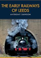 The Early Railways of Leeds by Anthony Dawson