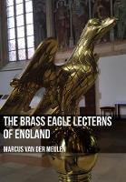 The Brass Eagle Lecterns of England by Marcus Meulen