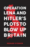 Operation Lena & Hitler's Plots to Blow Up Britain by Bernard O'Connor