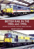British Rail in the 1980s and 1990s: Electric Locomotives, Coaches, DEMU and EMUs by Kenny Barclay