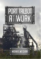 Port Talbot at Work People and Industries Through the Years by Keith E. Morgan