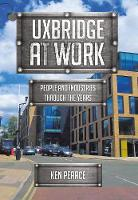 Uxbridge At Work People and Industries Through the Years by Ken Pearce