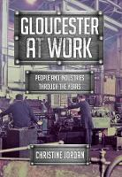 Gloucester at Work People and Industries Through the Years by Christine Jordan