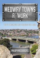 Medway Towns at Work People and Industries Through the Years by Philip MacDougall