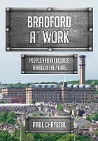 Bradford at Work People and Industries Through the Years by Paul Chrystal