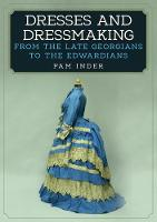 Dresses and Dressmaking From Late Georgians to the Edwardians by Pam Inder