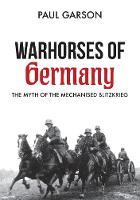 Warhorses of Germany The Myth of the Mechanised Blitzkrieg by Paul Garson