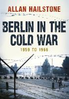 Berlin in the Cold War 1959 to 1966 by Allan Hailstone