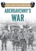 Abergavenny's War Voices of the Second World War by Tim Butters