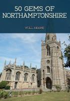 50 Gems of Northamptonshire The History & Heritage of the Most Iconic Places by Will Adams