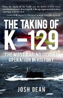 The Taking of K-129 The Most Daring Covert Operation in History by Josh Dean
