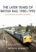 The Later Years of British Rail 1980-1995: Eastern and Southern England by Patrick Bennett
