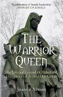 The Warrior Queen The Life and Legend of Aethelflaed, Daughter of Alfred the Great by Joanna Arman