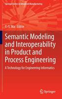 Semantic Modeling and Interoperability in Product and Process Engineering A Technology for Engineering Informatics by Yongsheng Ma