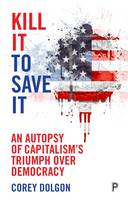 Kill it to save it An autopsy of capitalism's triumph over democracy by Corey Dolgon