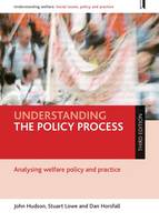 Understanding the Policy Process Analysing Welfare Policy and Practice by John Hudson, Stuart Lowe, Dan Horsfall