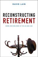Reconstructing retirement Work and welfare in the UK and USA by David Lain