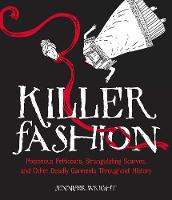 Killer Fashion Poisonous Petticoats, Strangulating Scarves, and Other Deadly Garments Throughout History by Jennifer Wright