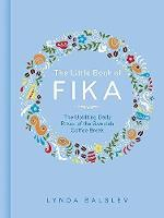 The Little Book of Fika The Uplifting Daily Ritual of the Swedish Coffee Break by Lynda Balslev