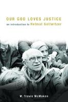 Our God Loves Justice An Introduction to Helmut Gollwitzer by W. Travis McMaken