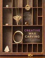Creative Wax Carving A Modern Approach to an Ancient Craft with 15 Jewelry Projects by Emilie Shapiro