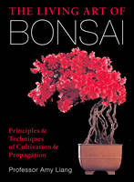 The Living Art of Bonsai Principles & Techniques of Cultivation & Propagation by Amy Liang