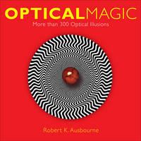 Optical Magic More Than 300 Optical Illusions by Robert K. Ausbourne
