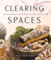 Clearing Spaces Inspirational Techniques to Heal Your Home by Khi Armand