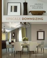 Upscale Downsizing Creating a Stylish, Elegant, Smaller Home by Leslie Linsley