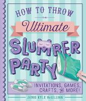 How to Throw the Ultimate Slumber Party Invitations, Games, Crafts, and More! by Jamie Kyle McGillian