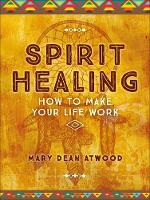 Spirit Healing How to Make Your Life Work by Mary Dean Atwood