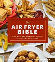 The Air Fryer Bible More Than 200 Healthier Recipes for Favorite Dishes and Special Treats by Susan LaBorde, Elizabeth Hickman