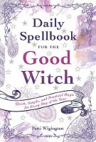 Daily Spellbook for the Good Witch Quick, Simple, and Practical Magic for Every Day of the Year by Patti Wigington
