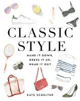 Classic Style Hand It Down, Dress It Up, Wear It Out by Kate Schelter