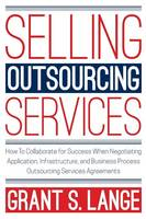 Selling Outsourcing Services How to Collaborate for Success When Negotiating Application, Infrastructure, and Business Process Outsourcing Services Agreements by Grant S Lange