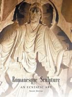 Romanesque Sculpture an Ecstatic Art by Susan Marcus