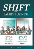 Shift Your Family Business Stop Working in Your Family Business and Start Working on Your Business Family by Steve Legler