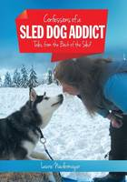 Confessions of a Sled Dog Addict Tales from the Back of the Sled by Laurie Niedermayer