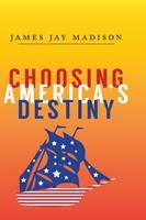 Choosing America's Destiny by James Jay Madison
