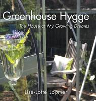 Greenhouse Hygge The House of My Growing Dreams by Lise-Lotte Loomer