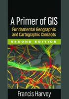 A Primer of GIS, Second Edition Fundamental Geographic and Cartographic Concepts by Francis (University of Minnesota, USA) Harvey
