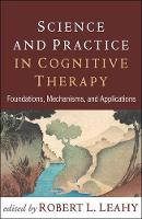 Science and Practice in Cognitive Therapy Foundations, Mechanisms, and Applications by Robert L. (Weill Cornell Medical College; Director, American Institute for Cognitive Therapy, New York, NY) Leahy