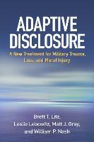 Adaptive Disclosure A New Treatment for Military Trauma, Loss, and Moral Injury by Brett T. (Boston University) Litz