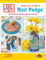 Beginner's Guide to Mod Podge Versatile Projects Anyone Can Do! by Plaid Enterprises Inc